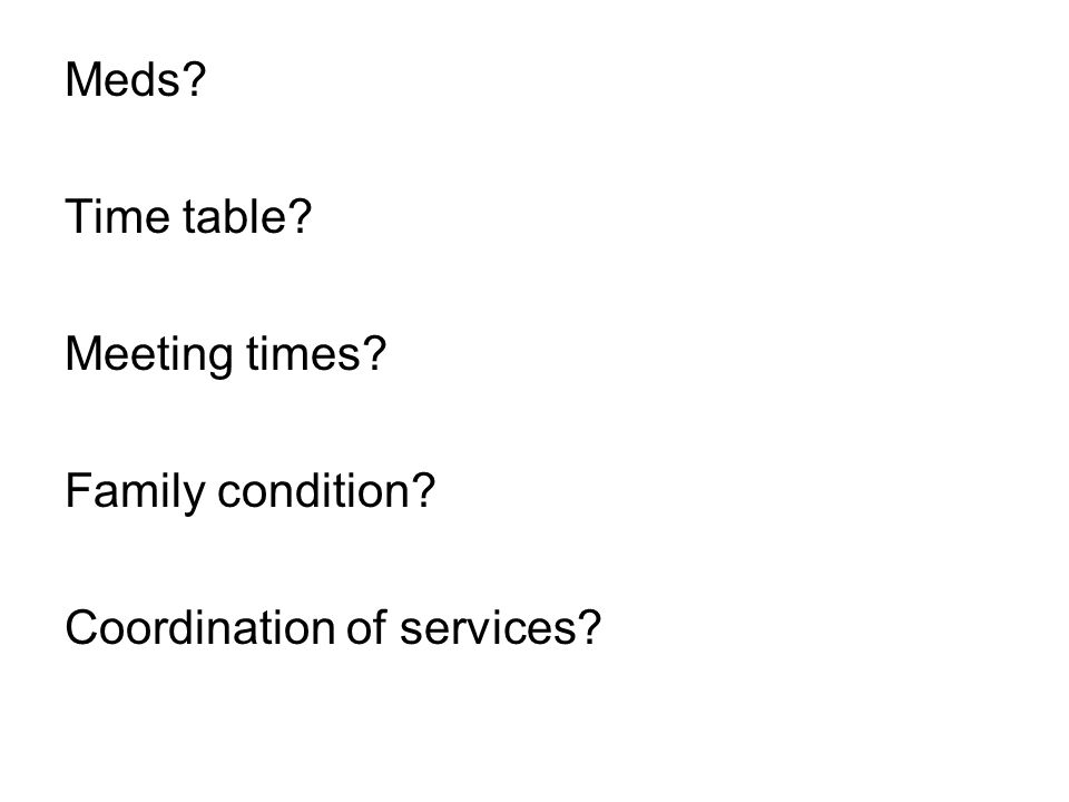 Meds? Time table? Meeting times? Family condition? Coordination of services?