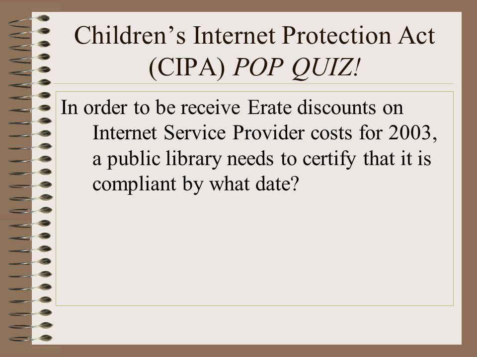 Children's Internet Protection Act (CIPA) POP QUIZ! In order to be receive Erate discounts on Internet Service Provider costs for 2003, a public libra