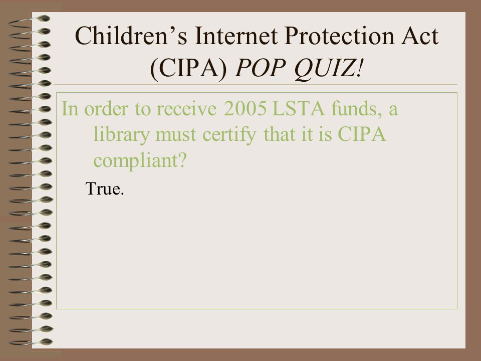 Children's Internet Protection Act (CIPA) POP QUIZ! In order to receive 2005 LSTA funds, a library must certify that it is CIPA compliant? True.