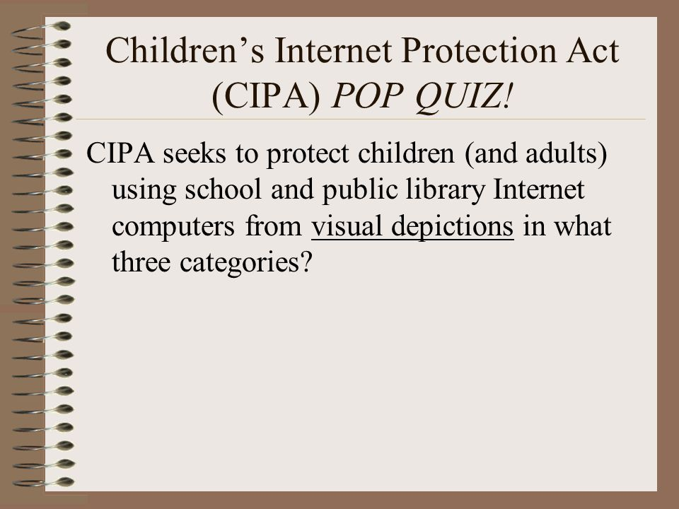 Children's Internet Protection Act (CIPA) POP QUIZ! CIPA seeks to protect children (and adults) using school and public library Internet computers fro