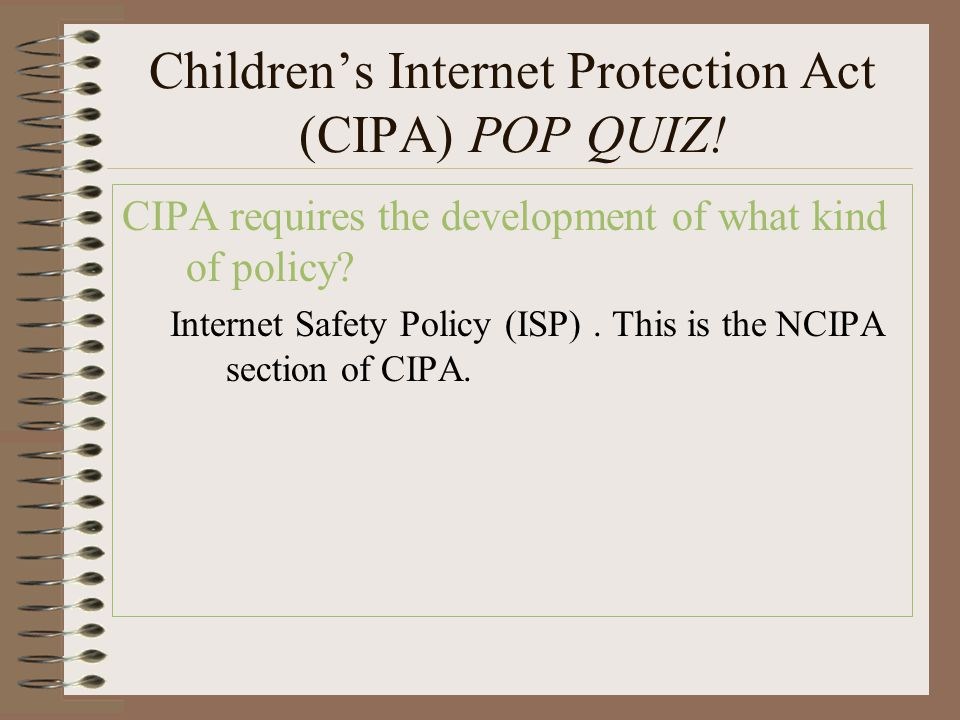 Children's Internet Protection Act (CIPA) POP QUIZ! CIPA requires the development of what kind of policy? Internet Safety Policy (ISP). This is the NC