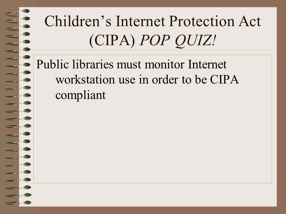 Children's Internet Protection Act (CIPA) POP QUIZ! Public libraries must monitor Internet workstation use in order to be CIPA compliant