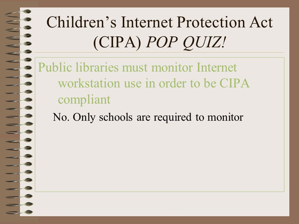 Children's Internet Protection Act (CIPA) POP QUIZ! Public libraries must monitor Internet workstation use in order to be CIPA compliant No. Only scho
