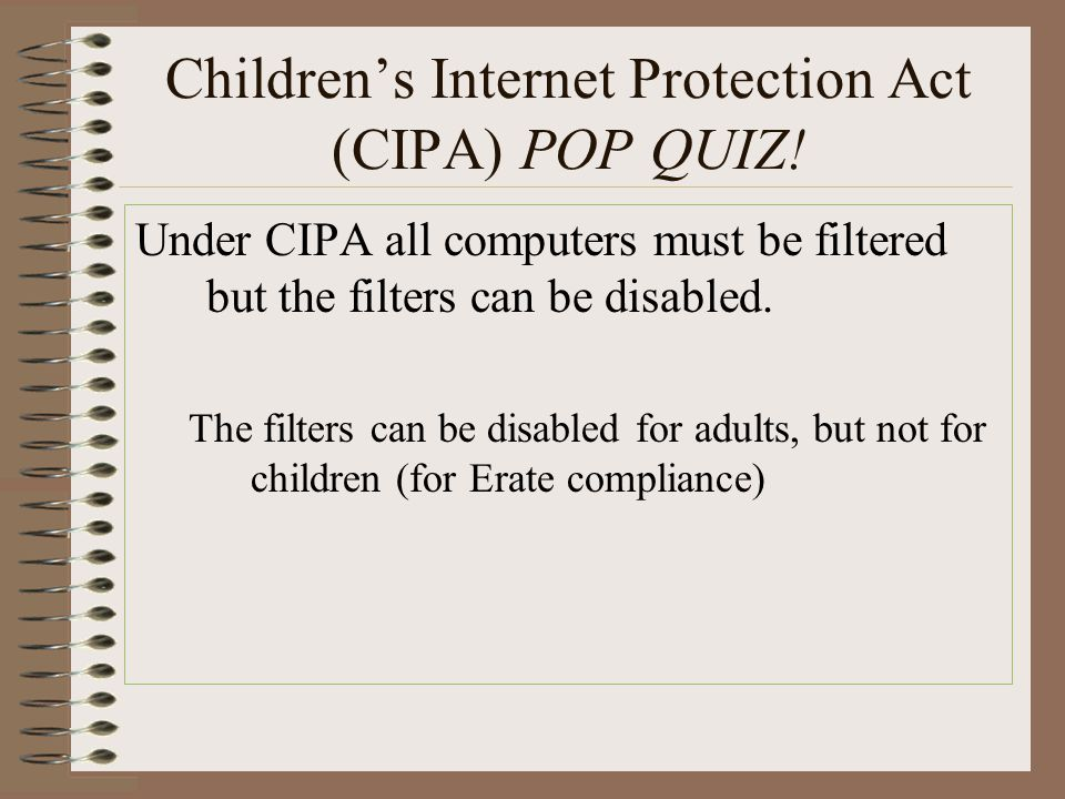 Children's Internet Protection Act (CIPA) POP QUIZ! Under CIPA all computers must be filtered but the filters can be disabled. The filters can be disa