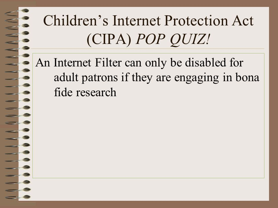 Children's Internet Protection Act (CIPA) POP QUIZ! An Internet Filter can only be disabled for adult patrons if they are engaging in bona fide resear