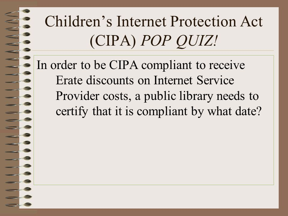 Children's Internet Protection Act (CIPA) POP QUIZ! In order to be CIPA compliant to receive Erate discounts on Internet Service Provider costs, a pub
