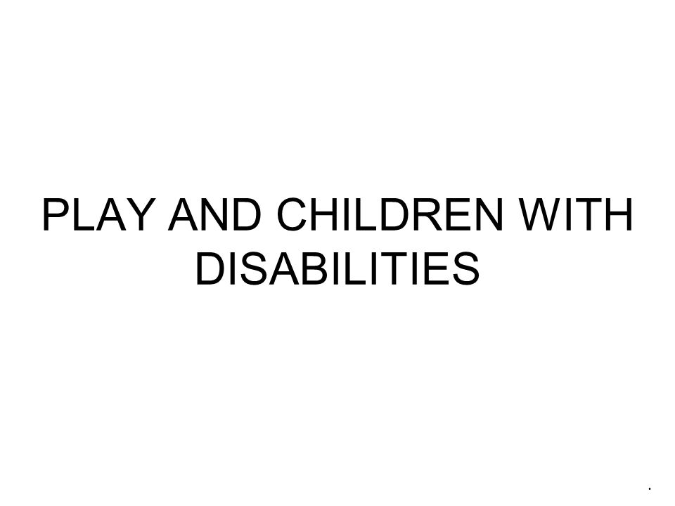 PLAY AND CHILDREN WITH DISABILITIES