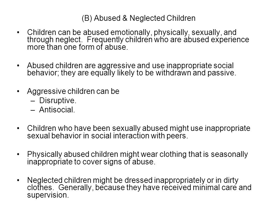 (B) Abused & Neglected Children Children can be abused emotionally, physically, sexually, and through neglect. Frequently children who are abused expe