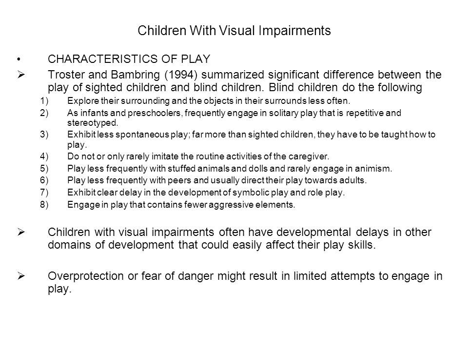 Children With Visual Impairments CHARACTERISTICS OF PLAY  Troster and Bambring (1994) summarized significant difference between the play of sighted children and blind children.
