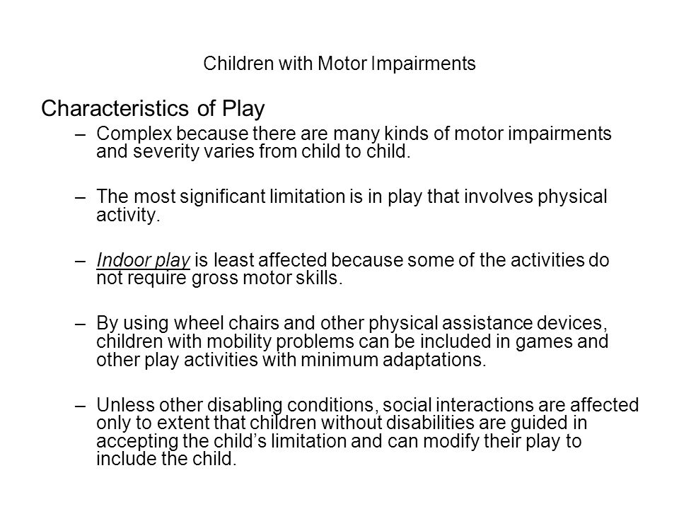 Children with Motor Impairments Characteristics of Play –Complex because there are many kinds of motor impairments and severity varies from child to child.