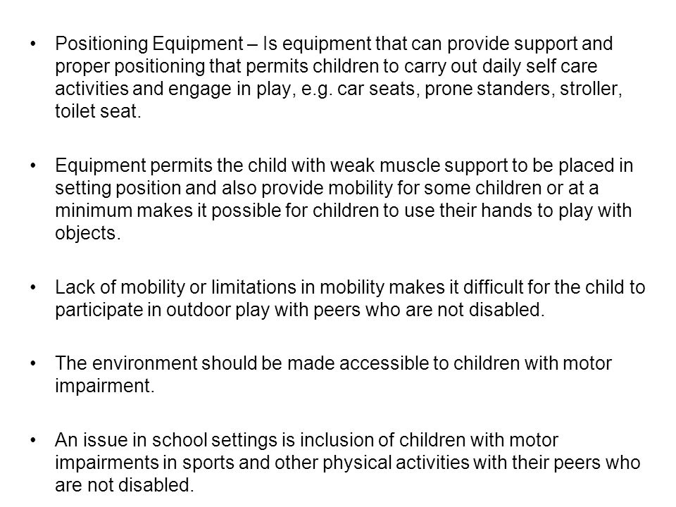 Positioning Equipment – Is equipment that can provide support and proper positioning that permits children to carry out daily self care activities and engage in play, e.g.