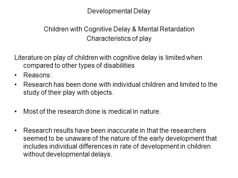 Developmental Delay Children with Cognitive Delay & Mental Retardation Characteristics of play Literature on play of children with cognitive delay is limited when compared to other types of disabilities Reasons: Research has been done with individual children and limited to the study of their play with objects.