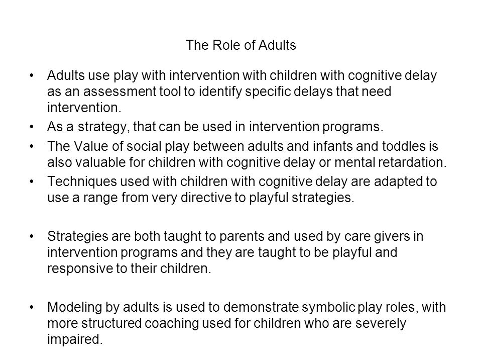 The Role of Adults Adults use play with intervention with children with cognitive delay as an assessment tool to identify specific delays that need intervention.