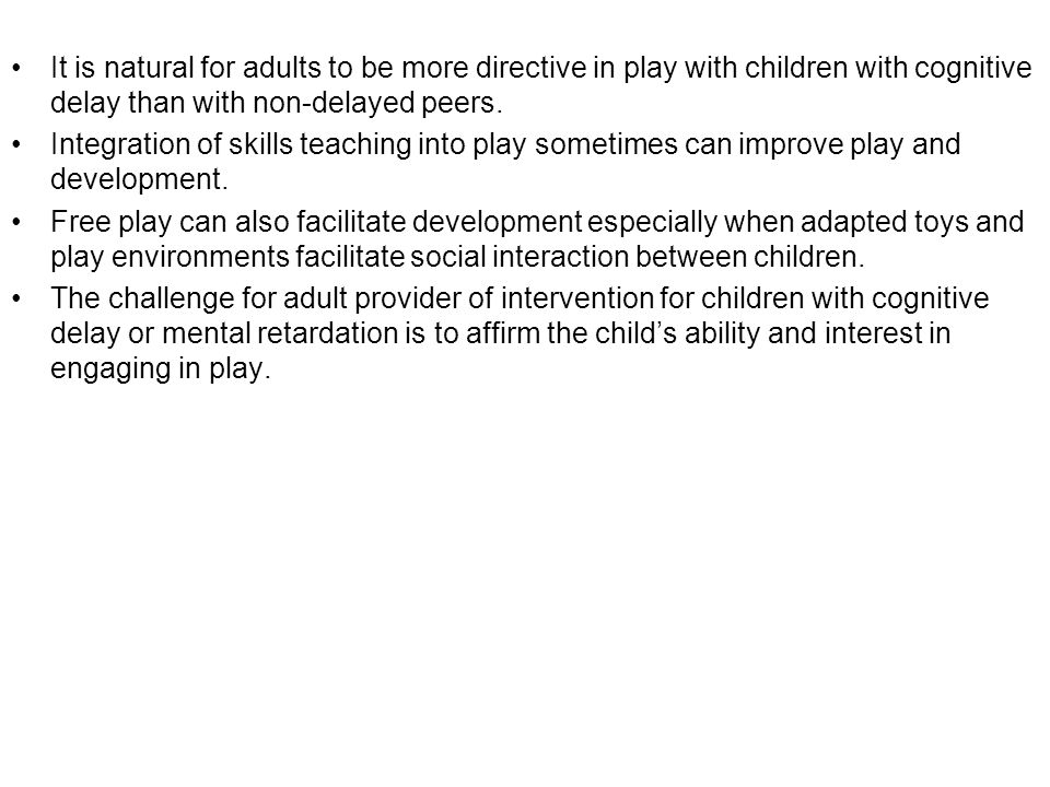 It is natural for adults to be more directive in play with children with cognitive delay than with non-delayed peers. Integration of skills teaching i