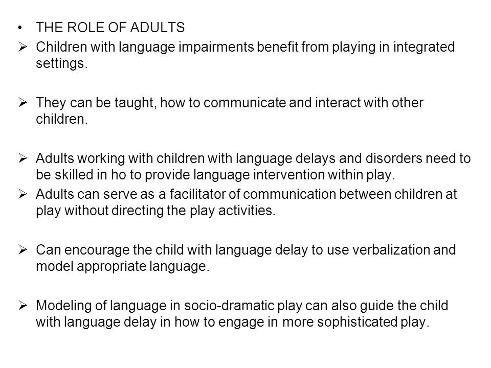 THE ROLE OF ADULTS  Children with language impairments benefit from playing in integrated settings.