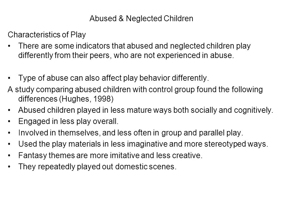 Abused & Neglected Children Characteristics of Play There are some indicators that abused and neglected children play differently from their peers, who are not experienced in abuse.