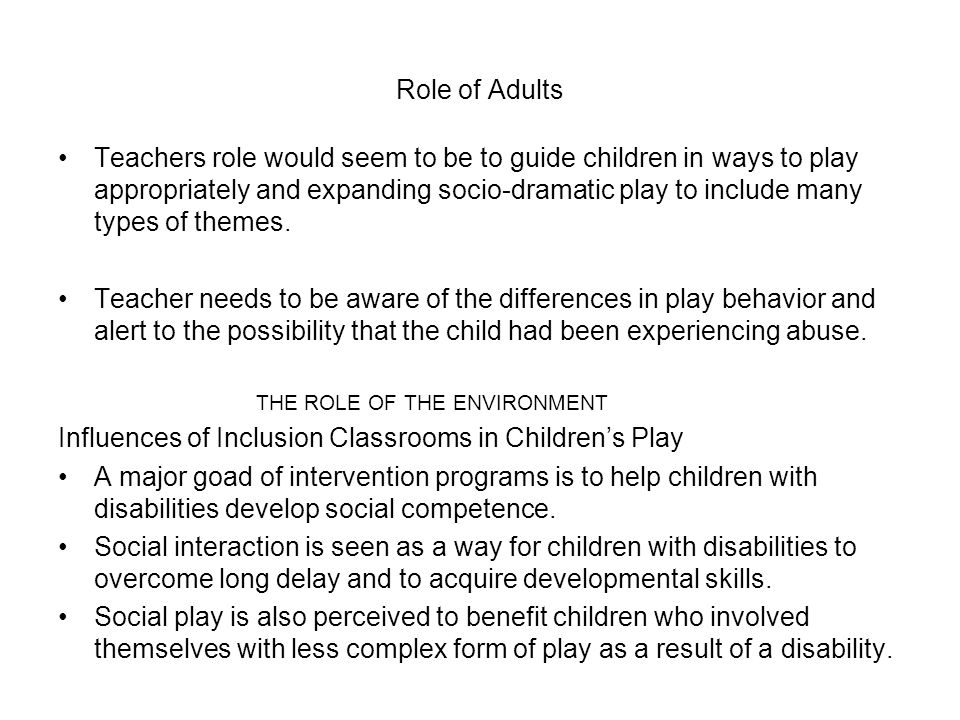 Role of Adults Teachers role would seem to be to guide children in ways to play appropriately and expanding socio-dramatic play to include many types of themes.
