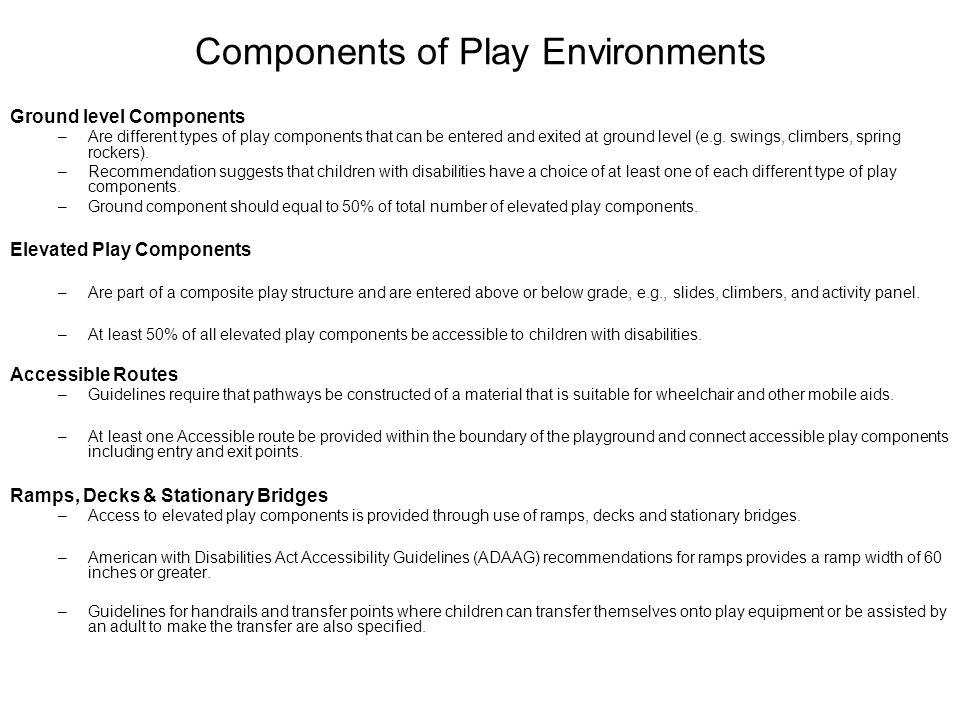 Components of Play Environments Ground level Components –Are different types of play components that can be entered and exited at ground level (e.g.