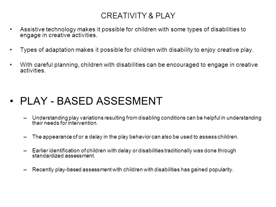 CREATIVITY & PLAY Assistive technology makes it possible for children with some types of disabilities to engage in creative activities. Types of adapt