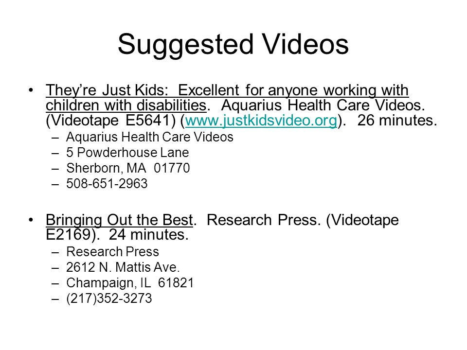 Suggested Videos They're Just Kids: Excellent for anyone working with children with disabilities. Aquarius Health Care Videos. (Videotape E5641) (www.