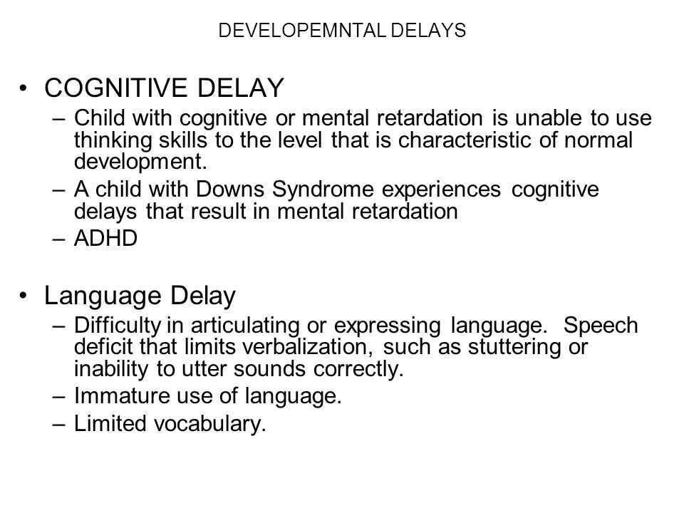 DEVELOPEMNTAL DELAYS COGNITIVE DELAY –Child with cognitive or mental retardation is unable to use thinking skills to the level that is characteristic
