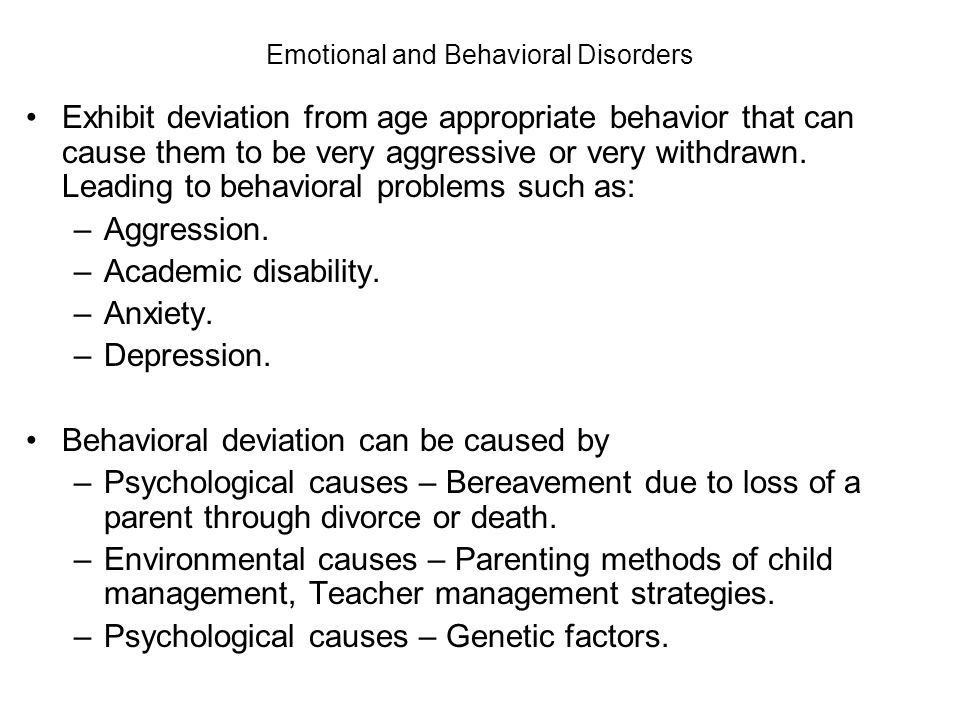 Emotional and Behavioral Disorders Exhibit deviation from age appropriate behavior that can cause them to be very aggressive or very withdrawn.