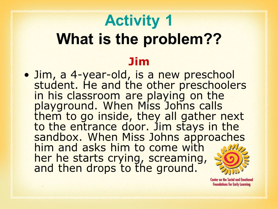 Activity 1 What is the problem?? Jim Jim, a 4-year-old, is a new preschool student. He and the other preschoolers in his classroom are playing on the