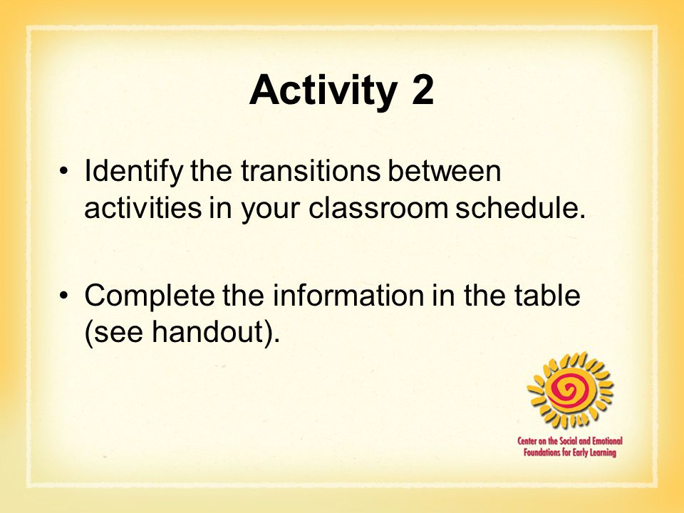 Activity 2 Identify the transitions between activities in your classroom schedule. Complete the information in the table (see handout).