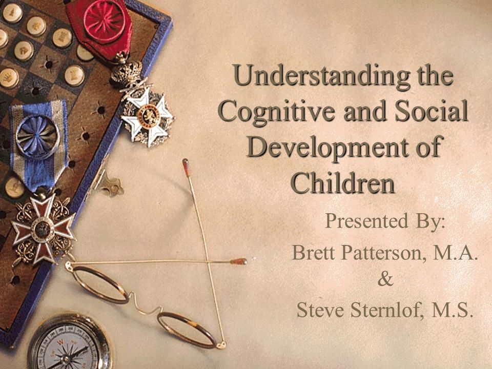 Understanding the Cognitive and Social Development of Children Presented By: Brett Patterson, M.A.
