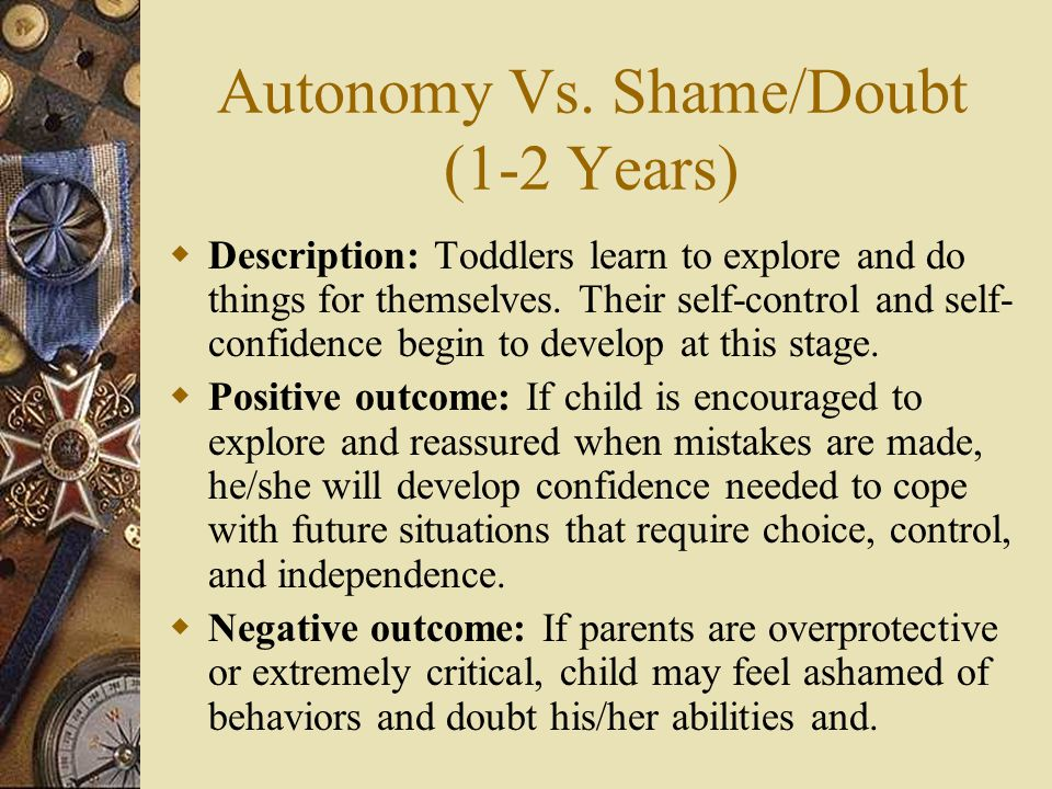 Autonomy Vs. Shame/Doubt (1-2 Years)  Description: Toddlers learn to explore and do things for themselves. Their self-control and self- confidence be