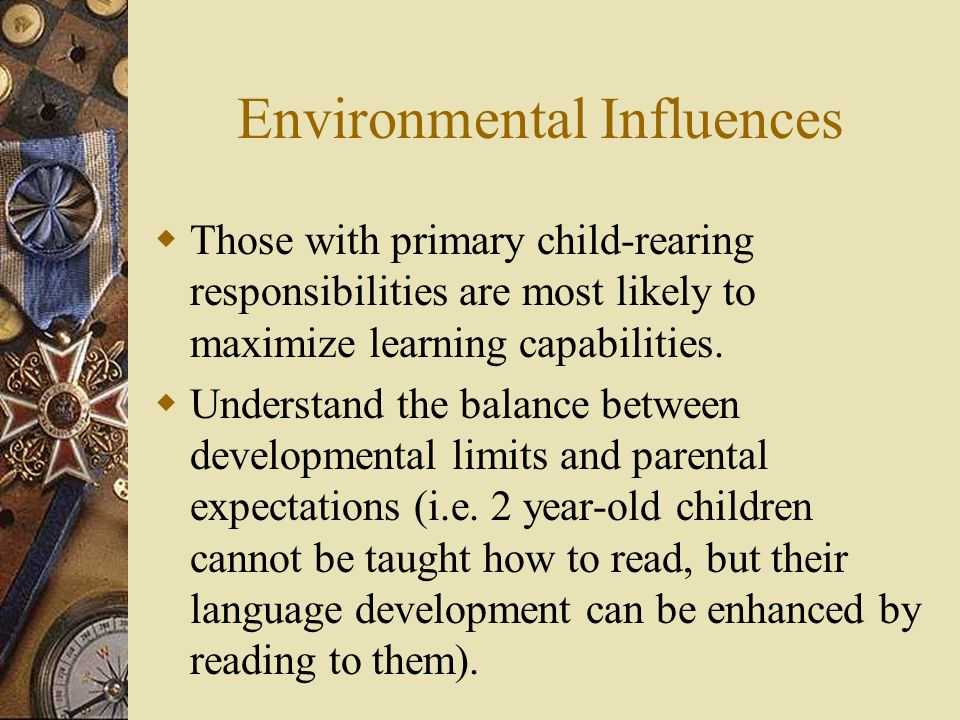 Environmental Influences  Those with primary child-rearing responsibilities are most likely to maximize learning capabilities.