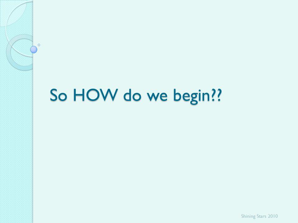 So HOW do we begin?? Shining Stars 2010