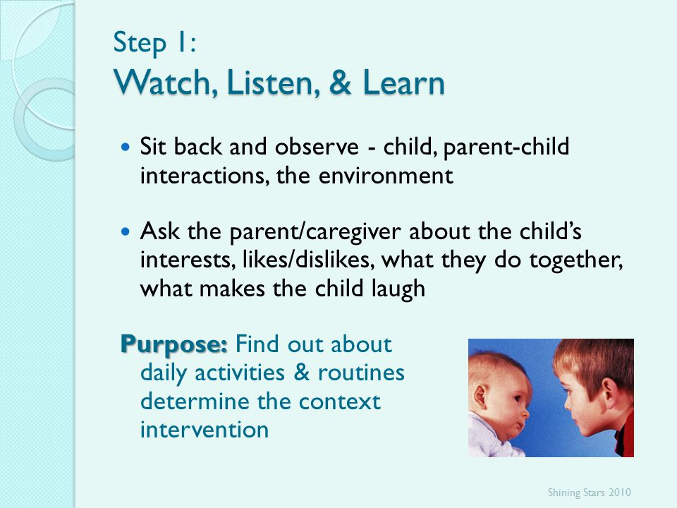 Watch, Listen, & Learn Step 1: Watch, Listen, & Learn Sit back and observe - child, parent-child interactions, the environment Ask the parent/caregiver about the child's interests, likes/dislikes, what they do together, what makes the child laugh Purpose: Purpose: Find out about daily activities & routines to determine the context of intervention Shining Stars 2010