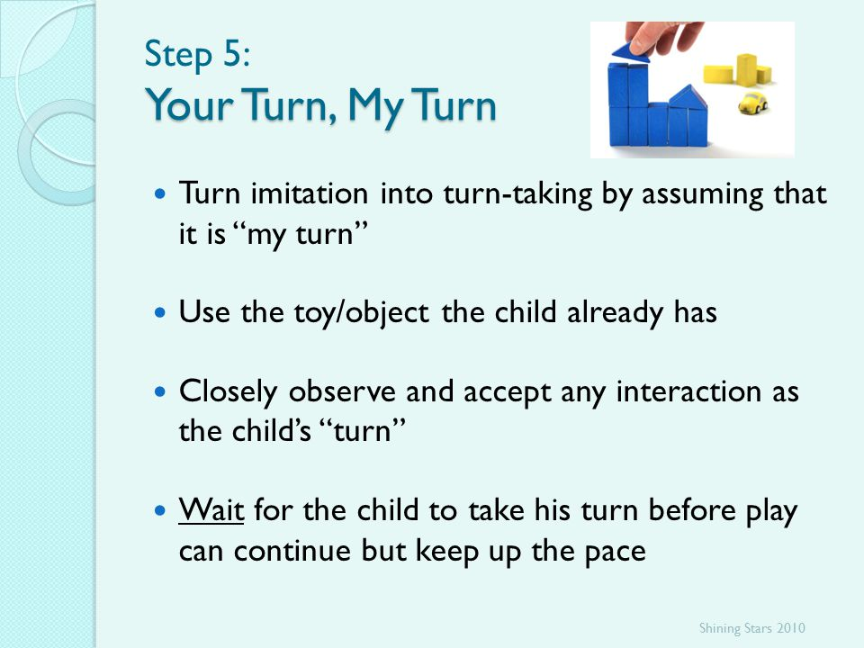 Your Turn, My Turn Step 5: Your Turn, My Turn Turn imitation into turn-taking by assuming that it is my turn Use the toy/object the child already has Closely observe and accept any interaction as the child's turn Wait for the child to take his turn before play can continue but keep up the pace Shining Stars 2010