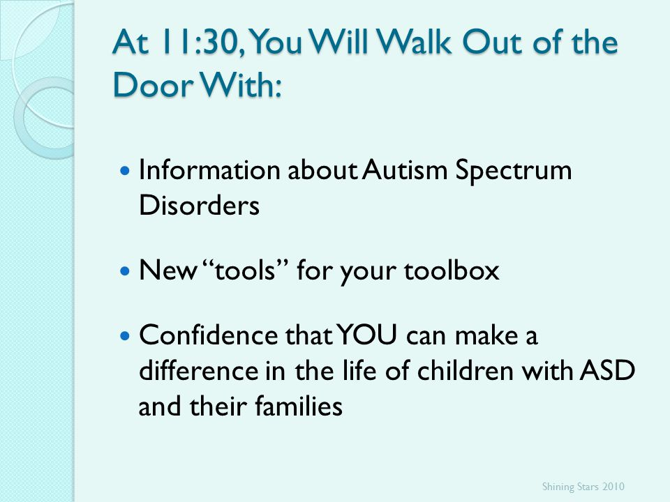 At 11:30, You Will Walk Out of the Door With: Information about Autism Spectrum Disorders New tools for your toolbox Confidence that YOU can make a difference in the life of children with ASD and their families Shining Stars 2010