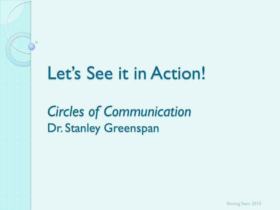 Let's See it in Action! Circles of Communication Dr. Stanley Greenspan Shining Stars 2010