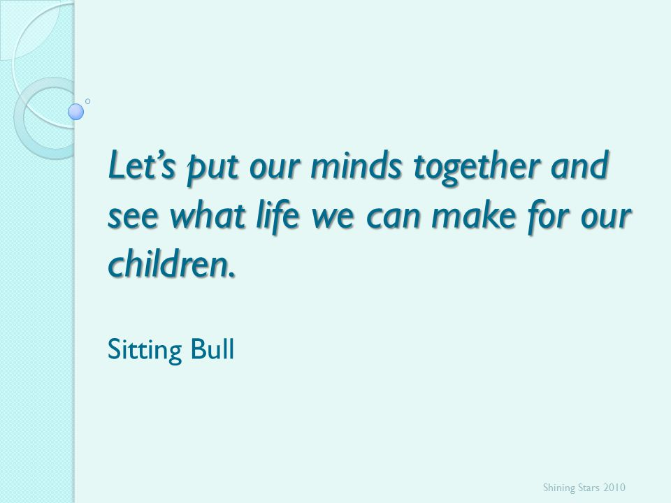 Let's put our minds together and see what life we can make for our children.