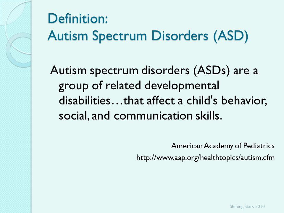 Definition: Autism Spectrum Disorders (ASD) Autism spectrum disorders (ASDs) are a group of related developmental disabilities…that affect a child s behavior, social, and communication skills.