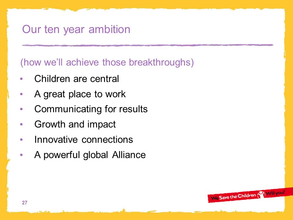 27 Our ten year ambition Children are central A great place to work Communicating for results Growth and impact Innovative connections A powerful global Alliance (how we'll achieve those breakthroughs)
