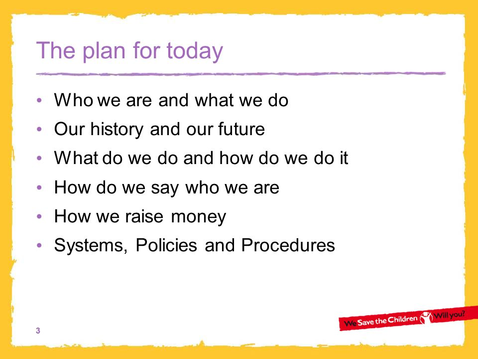 33 The plan for today Who we are and what we do Our history and our future What do we do and how do we do it How do we say who we are How we raise money Systems, Policies and Procedures