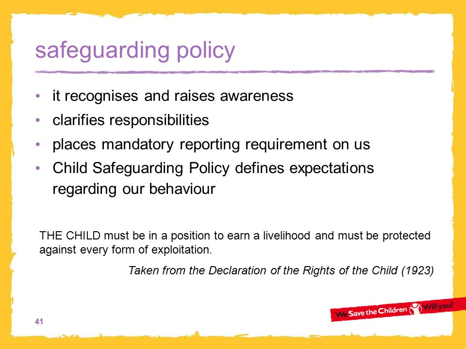 41 safeguarding policy it recognises and raises awareness clarifies responsibilities places mandatory reporting requirement on us Child Safeguarding Policy defines expectations regarding our behaviour THE CHILD must be in a position to earn a livelihood and must be protected against every form of exploitation.