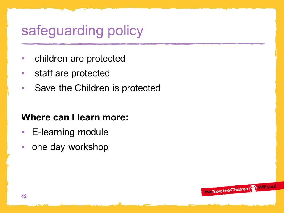 42 safeguarding policy children are protected staff are protected Save the Children is protected Where can I learn more: E-learning module one day workshop