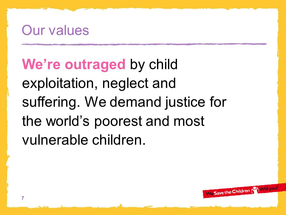 77 Our values We're outraged by child exploitation, neglect and suffering.