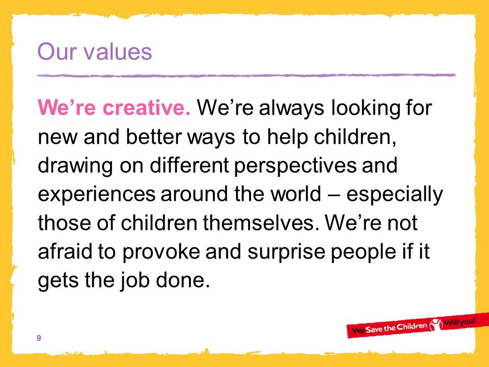 10 Our values We keep our promises to children, to our supporters and partners, and to each other.