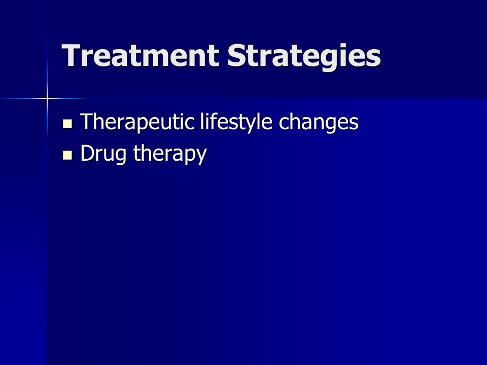 Treatment Strategies Therapeutic lifestyle changes Therapeutic lifestyle changes Drug therapy Drug therapy