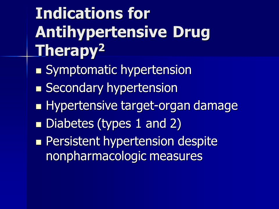 Indications for Antihypertensive Drug Therapy 2 Symptomatic hypertension Symptomatic hypertension Secondary hypertension Secondary hypertension Hypertensive target-organ damage Hypertensive target-organ damage Diabetes (types 1 and 2) Diabetes (types 1 and 2) Persistent hypertension despite nonpharmacologic measures Persistent hypertension despite nonpharmacologic measures
