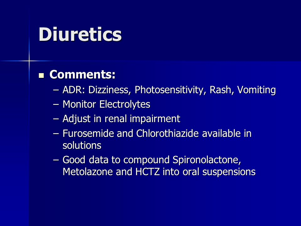 Diuretics Comments: Comments: –ADR: Dizziness, Photosensitivity, Rash, Vomiting –Monitor Electrolytes –Adjust in renal impairment –Furosemide and Chlorothiazide available in solutions –Good data to compound Spironolactone, Metolazone and HCTZ into oral suspensions