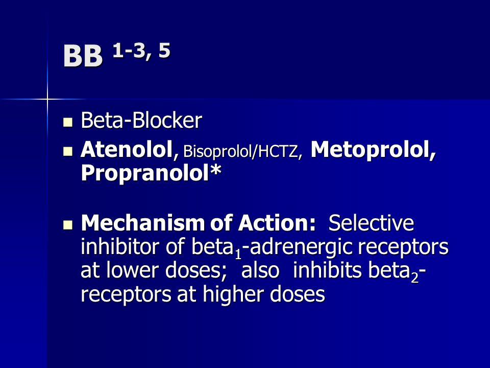 BB 1-3, 5 Βeta-Blocker Βeta-Blocker Atenolol, Bisoprolol/HCTZ, Metoprolol, Propranolol* Atenolol, Bisoprolol/HCTZ, Metoprolol, Propranolol* Mechanism of Action: Selective inhibitor of beta 1 -adrenergic receptors at lower doses; also inhibits beta 2 - receptors at higher doses Mechanism of Action: Selective inhibitor of beta 1 -adrenergic receptors at lower doses; also inhibits beta 2 - receptors at higher doses
