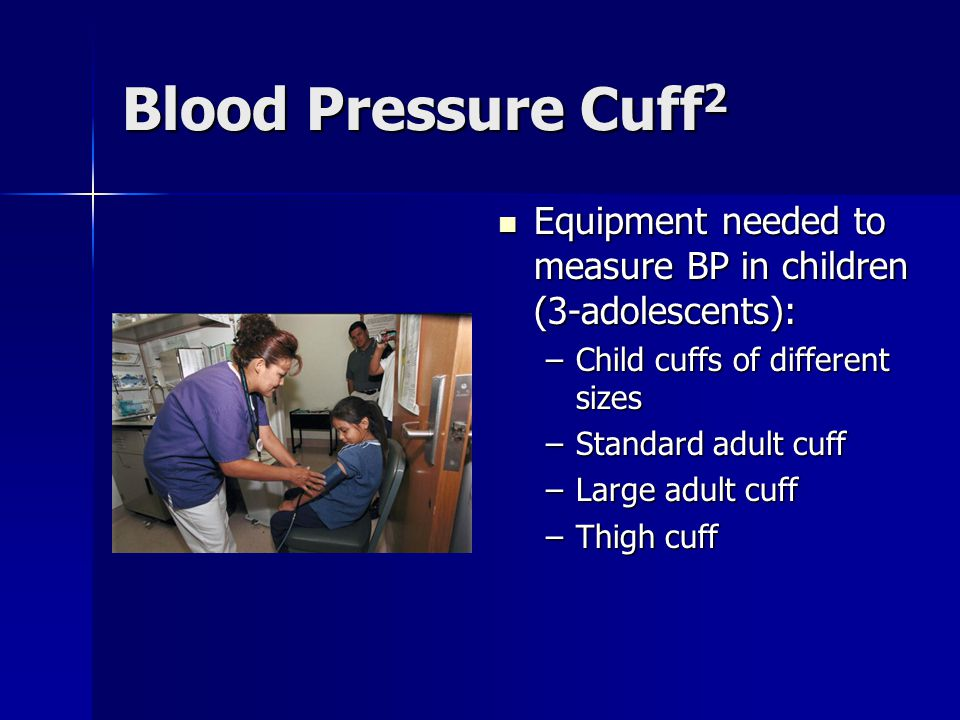 Blood Pressure Cuff 2 Equipment needed to measure BP in children (3-adolescents): Equipment needed to measure BP in children (3-adolescents): –Child cuffs of different sizes –Standard adult cuff –Large adult cuff –Thigh cuff