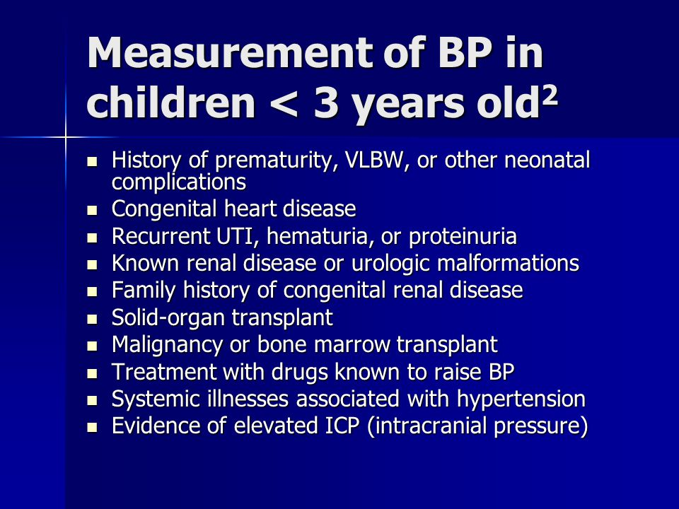 Measurement of BP in children < 3 years old 2 History of prematurity, VLBW, or other neonatal complications History of prematurity, VLBW, or other neonatal complications Congenital heart disease Congenital heart disease Recurrent UTI, hematuria, or proteinuria Recurrent UTI, hematuria, or proteinuria Known renal disease or urologic malformations Known renal disease or urologic malformations Family history of congenital renal disease Family history of congenital renal disease Solid-organ transplant Solid-organ transplant Malignancy or bone marrow transplant Malignancy or bone marrow transplant Treatment with drugs known to raise BP Treatment with drugs known to raise BP Systemic illnesses associated with hypertension Systemic illnesses associated with hypertension Evidence of elevated ICP (intracranial pressure) Evidence of elevated ICP (intracranial pressure)
